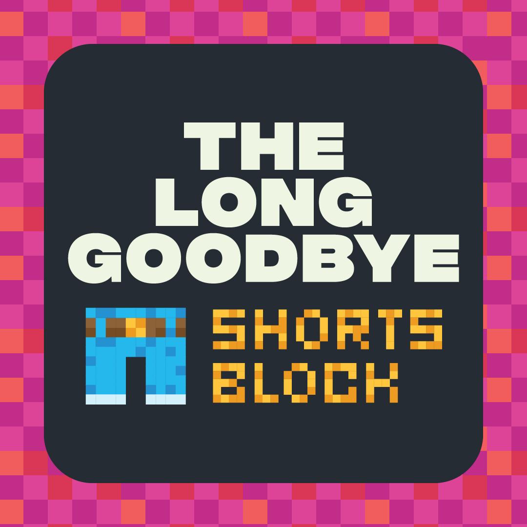 The Long Goodbye Shorts Block